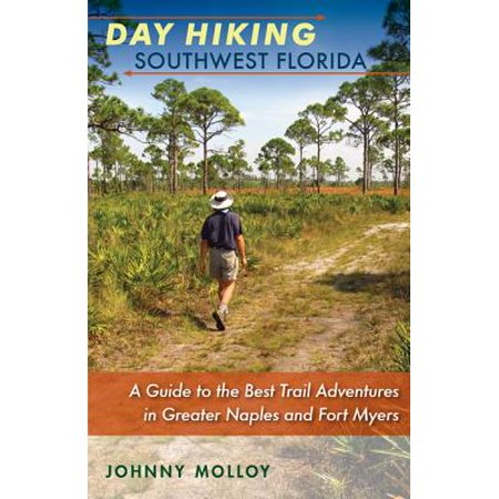 Day Hiking Southwest Florida : A Guide to the Best Trail Adventures in Greater Naples and Fort (Fort Myers On A Map Of Florida)