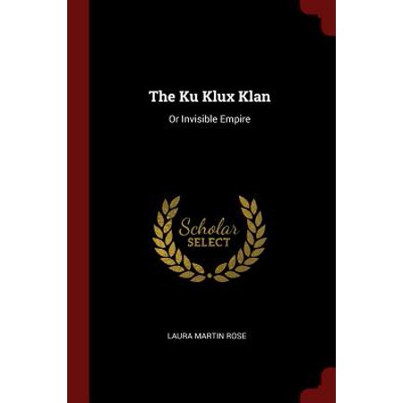 The Ku Klux Klan : Or Invisible Empire