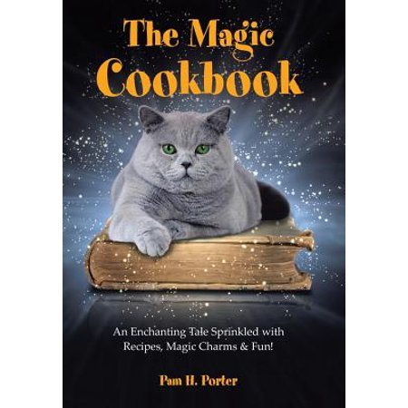The Magic Cookbook : An Enchanting Tale Sprinkled with Recipes, Magic Charms & -