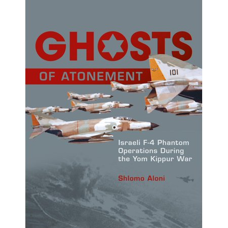 Ghosts of Atonement : Israeli F-4 Phantom Operations During the Yom Kippur War