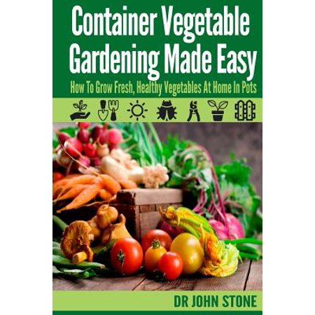 Container Vegetable Gardening Made Easy : How to Grow Fresh, Healthy Vegetables at Home in (Best Vegetable Plants For Container Gardening)