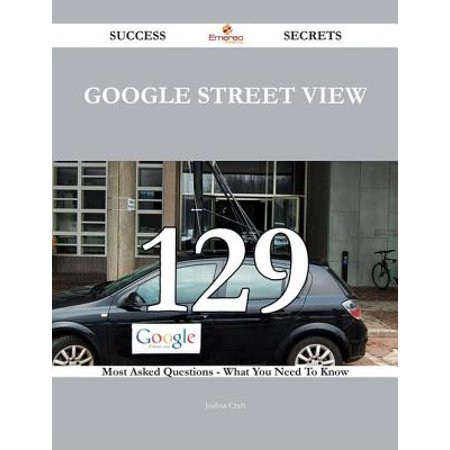 Google Street View 129 Success Secrets - 129 Most Asked Questions On Google Street View - What You Need To Know - (Best Google Street View)