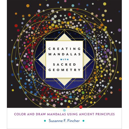 Creating Mandalas with Sacred Geometry : Color and Draw Mandalas Using Ancient Principles