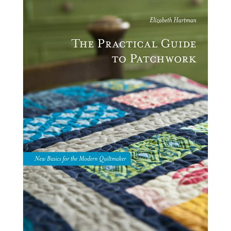 The Practical Guide to Patchwork : New Basics for the Modern Quiltmaker: 12 Quilt Projects Quiltmaker Quilting Designs