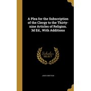 A Plea for the Subscription of the Clergy to the Thirty-Nine Articles of Religion. 3D Ed., with Additions