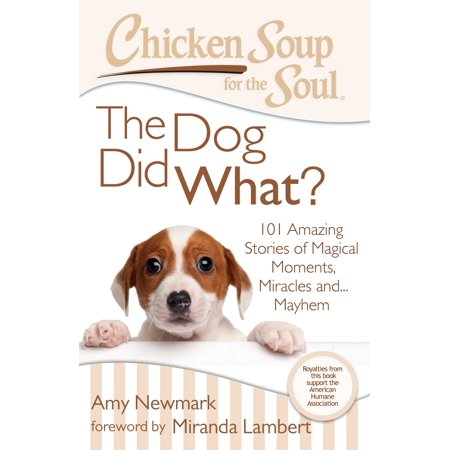 Chicken Soup for the Soul: The Dog Did What? : 101 Amazing Stories of Magical Moments, Miracles and... Mayhem (Amazing Amy Halloween)