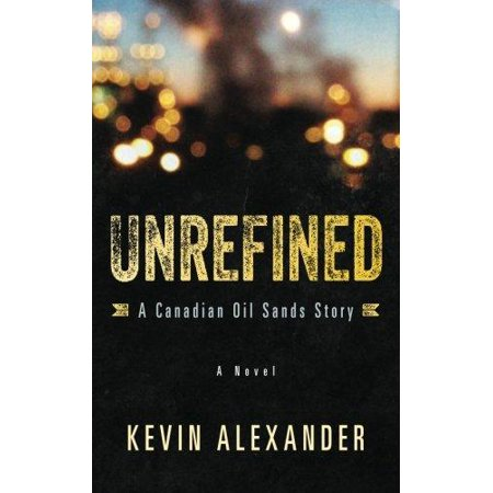 Unrefined  A Canadian Oil Sands Story