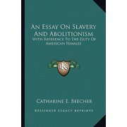 An Essay on Slavery and Abolitionism an Essay on Slavery and Abolitionism : With Reference to the Duty of American Females with Reference to the Duty of American Females