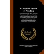 A Complete System of Pleading : Comprehending the Most Approved Precedents and Forms of Practice; Chiefly Consisting of Such as Have Never Before Been Printed: With an Index to the Principal Work, Incorporating and Making It a Continuation of Townshend's a