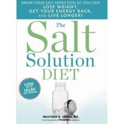 The Salt Solution Diet: Break Your Salt Addiction So You Can Lose Weight, Get Your Energy Back, and Live