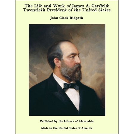 The Life and Work of James A. Garfield: Twentieth President of the United States -