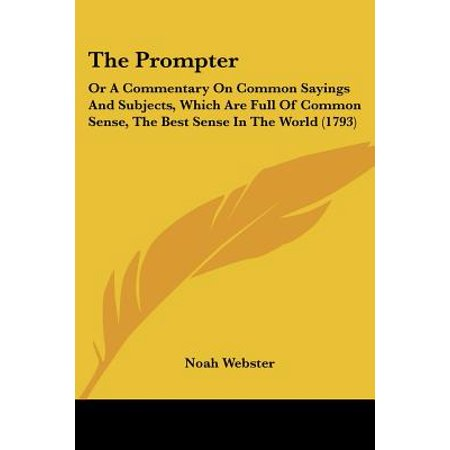 The Prompter: Or a Commentary on Common Sayings and Subjects, Which Are Full of Common Sense, the Best Sense in the World (1793)