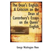 The Dean's English : A Criticism on the Dean of Canterbury's Essays on the Queen' English