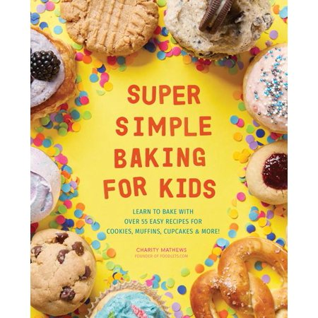 Super Simple Baking for Kids: Learn to Bake with Over 55 Easy Recipes for Cookies, Muffins, Cupcakes and More! (Paperback) ()