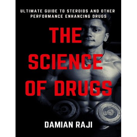 The Science of Drugs: Ultimate Guide to Steroids and Performance Enhancing Drugs -