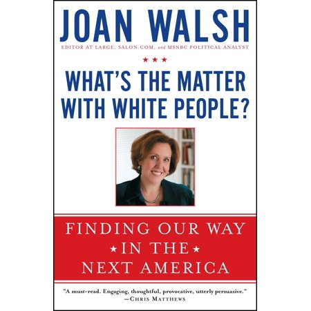 What's the Matter with White People? : Finding Our Way in the Next