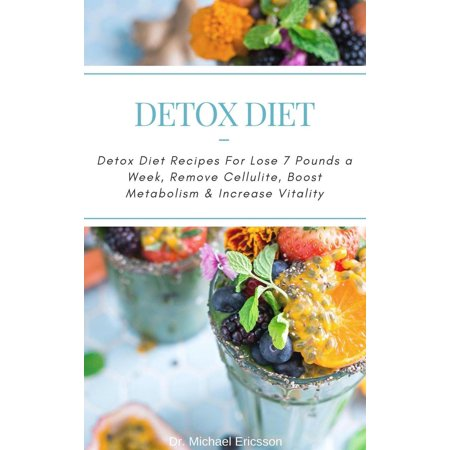 Detox Diet: Detox Diet Recipes For Lose 7 Pounds a Week, Remove Cellulite, Boost Metabolism & Increase Vitality -