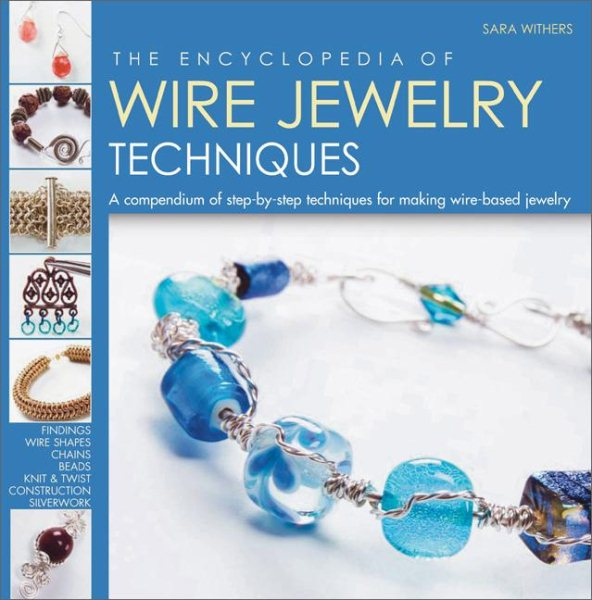 The Encyclopedia of Wire Jewelry Techniques : A Compendium of Step-by-Step Techniques for Making Wire-Based Jewelry