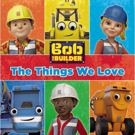 Bob the Builder: The Things We Love! (Bob The Builder Scoop Saves The Day)