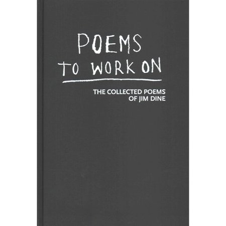 Poems to Work on : The Collected Poems of Jim Dine