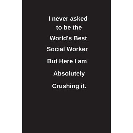I Never Asked to Be the World's Best Social Worker But Here I Am Absolutely Crushing It.: Blank Lined Notebook / Journal Gift Idea (Best Social Service Websites)