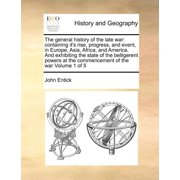 The General History of the Late War : Containing It's Rise, Progress, and Event, in Europe, Asia, Africa, and America. and Exhibiting the State of the Belligerent Powers at the Commencement of the War Volume 1 of 5