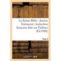 La Sainte Bible : Ancien Testament: Traduction Fran�aise Faite Sur l'H�breu. T3