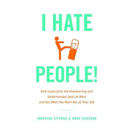 I Hate People! : Kick Loose from the Overbearing and Underhanded Jerks at Work and Get What You Want Out of Your