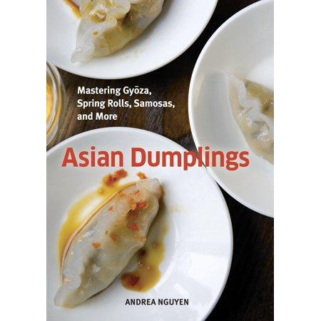 Asian Dumplings : Mastering Gyoza, Spring Rolls, Samosas, and More
