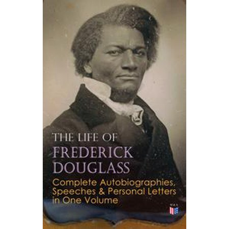 The Life of Frederick Douglass: Complete Autobiographies, Speeches & Personal Letters in One Volume -
