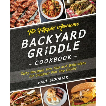 The Flippin' Awesome Backyard Griddle Cookbook: Tasty Recipes, Pro Tips and Bold Ideas for Outdoor Flat Top -