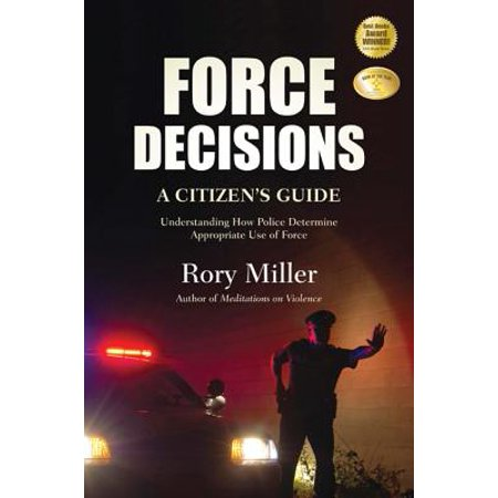 Force Decisions : A Citizen's Guide to Understanding How Police Determine Appropriate Use of