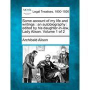 Some Account of My Life and Writings : An Autobiography: Edited by His Daughter-In-Law, Lady Alison. Volume 1 of 2