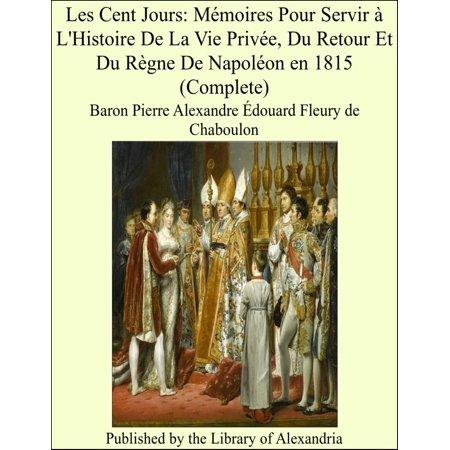 Les Cent Jours: Mémoires Pour Servir à L'Histoire De La Vie Privée, Du Retour Et Du Règne De Napoléon en 1815 (Complete) -