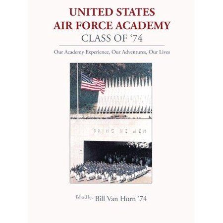 United States Air Force Academy Class of '74: Our Academy Experience, Our Adventures, Our Lives