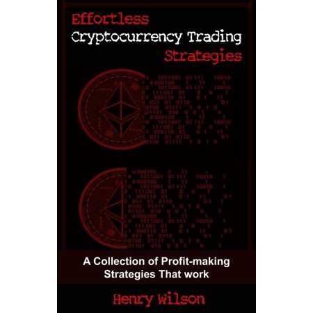 Effortless Cryptocurrency Trading Strategies - A Collection of Profit-making Strategies That Work -