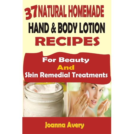 37 Natural Homemade Hand & Body Lotion Recipes: For Beauty And Skin Remedial Treatments - eBook
