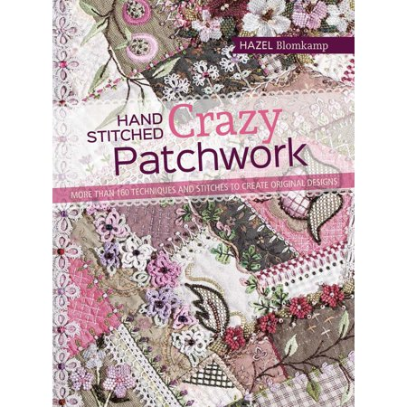 Hand-Stitched Crazy Patchwork : More than 160 techniques and stitches to create original designs ()