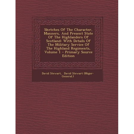 Sketches of the Character, Manners, and Present State of the Highlanders of Scotland : With Details of the Military Service of the Highland Regiments, Volume 1 - Primary Source