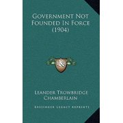 Government Not Founded in Force (1904) Hardcover