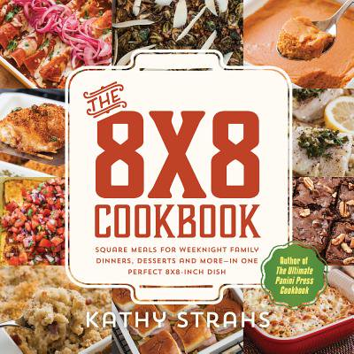 The 8x8 Cookbook : Square Meals for Weeknight Family Dinners, Desserts and More—In One Perfect 8x8-Inch Dish - One Dish Meals Cookbook