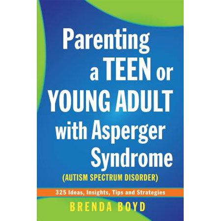 Parenting a Teen or Young Adult with Asperger Syndrome (Autism Spectrum Disorder) : 325 Ideas, Insights, Tips and Strategies