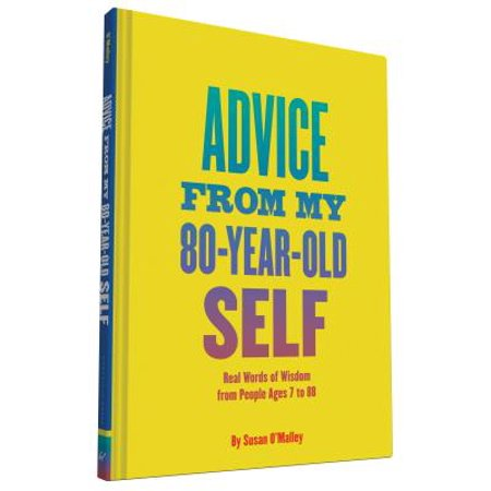 Advice from My 80-Year-Old Self : Real Words of Wisdom from People Ages 7 to (Best Advice In 4 Words Or Less)