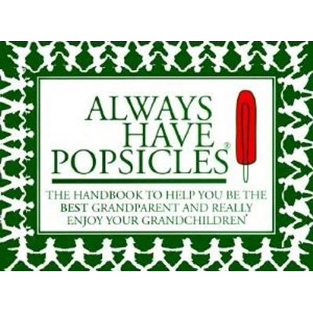 Always Have Popsicles : The Handbook to Help You Be the Best Grandparent and Really Enjoy Your