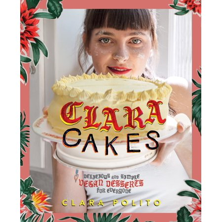Clara Cakes : Delicious and Simple Vegan Desserts for Everyone!