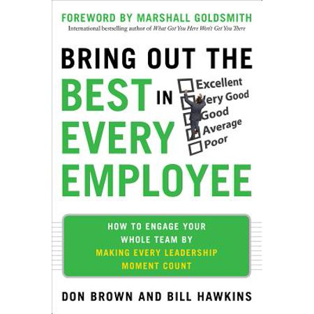 Bring Out the Best in Every Employee : How to Engage Your Whole Team by Making Every Leadership Moment