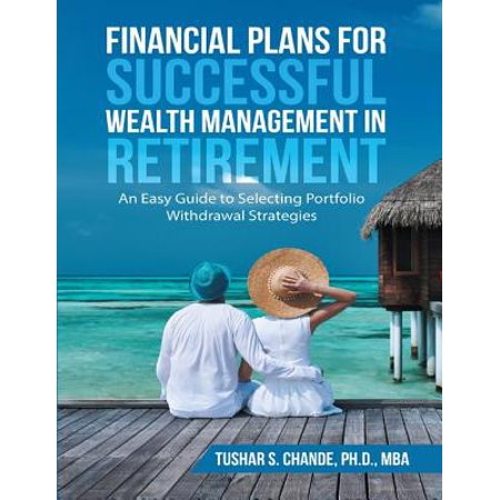 Financial Plans for Successful Wealth Management In Retirement: An Easy Guide to Selecting Portfolio Withdrawal Strategies -
