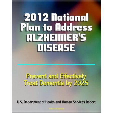 2012 National Plan to Address Alzheimer's Disease (AD): Research, Education, Public-Private Partnerships, Prevent and Effectively Treat Alzheimer's Disease (Dementia) by 2025 - eBook