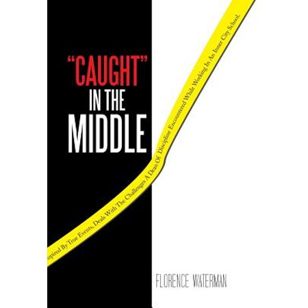 Caught in the Middle : This Action Packed Novel, Inspired by True Events, Deals with the Challenges a Dean of Discipline Encountered While Wo