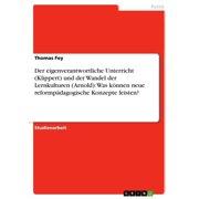 Der eigenverantwortliche Unterricht (Klippert) und der Wandel der Lernkulturen (Arnold): Was knnen neue reformpdagogische Konzepte leisten? - eBook